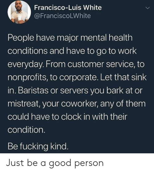 Clock In: Francisco-Luis White  @FranciscoLWhite  People have major mental health  conditions and have to go to work  everyday. From customer service, to  nonprofits, to corporate. Let that sink  in. Baristas or servers you bark at or  mistreat, your coworker, any of them  could have to clock in with their  condition.  Be fucking kind. Just be a good person
