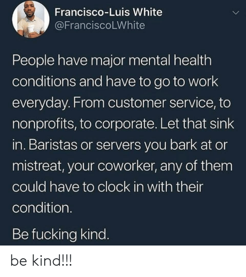 Clock In: Francisco-Luis White  @FranciscoLWhite  People have major mental health  conditions and have to go to work  everyday. From customer service, to  nonprofits, to corporate. Let that sink  in. Baristas or servers you bark at or  mistreat, your coworker, any of them  could have to clock in with their  condition.  Be fucking kind. be kind!!!