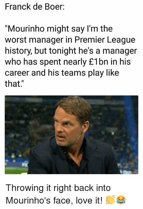 """Love, Memes, and Premier League: Franck de Boer:  """"Mourinho might say l'm the  worst manager in Premier League  history, but tonight he's a manager  who has spent nearly £1bn in his  career and his teams play like  that."""" Throwing it right back into Mourinho's face, love it! 👏😂"""