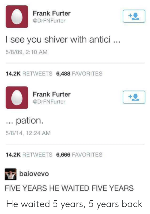 Back, You, and Shiver: Frank Furter  @DrFNFurter  I see you shiver with antici.  5/8/09, 2:10 AM  14.2K RETWEETS 6,488 FAVORITES  Frank Furter  @DrFNFurter  pation  5/8/14, 12:24 AM  14.2K RETWEETS 6,666 FAVORITES  baiovevo  FIVE YEARS HE WAITED FIVE YEARS He waited 5 years, 5 years back