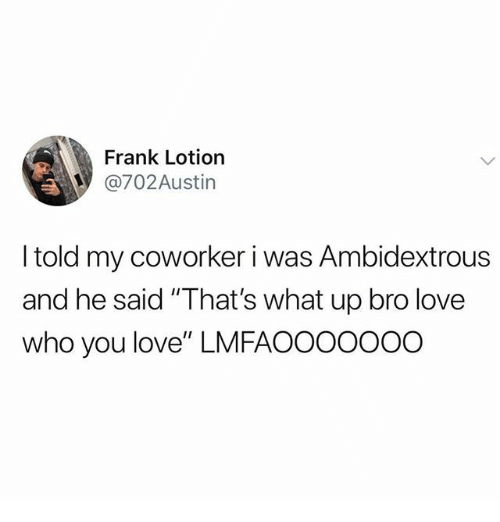 "what up: Frank Lotion  @702Austin  I told my coworker i was Ambidextrous  and he said ""That's what up bro love  who you love"" LMFAOOOOOOO"