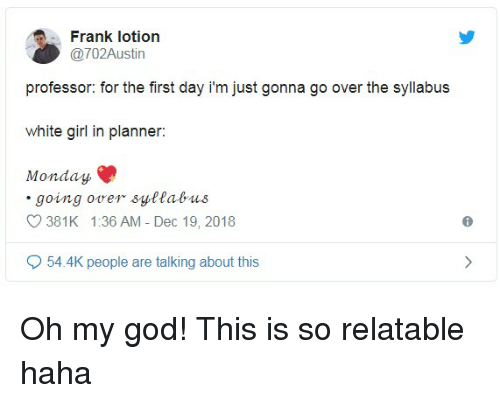 God, Oh My God, and White Girl: Frank lotion  @702Austin  professor: for the first day i'm just gonna go over the syllabus  white girl in planner:  Monday  going over syttabus  381K 1:36 AM - Dec 19, 2018  54.4K people are talking about this