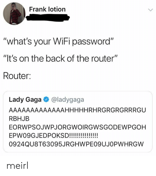 """Lady Gaga, Router, and Wifi: Frank lotion  """"what's your WiFi password""""  """"It's on the back of the router""""  Router:  Lady Gaga @ladygaga  AAAAAAAAAAAAAHHHHHRHRGRGRGRRRGU  RBHJB  EORWPSOJWPJORGWOIRGWSGODEWPGOH  0924QU8T63095JRGHWPEO9UJOPWHRGW meirl"""