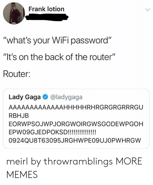 """Dank, Lady Gaga, and Memes: Frank lotion  """"what's your WiFi password""""  """"It's on the back of the router""""  Router:  Lady Gaga @ladygaga  AAAAAAAAAAAAAHHHHHRHRGRGRGRRRGU  RBHJB  EORWPSOJWPJORGWOIRGWSGODEWPGOH  0924QU8T63095JRGHWPEO9UJOPWHRGW meirl by throwramblings MORE MEMES"""