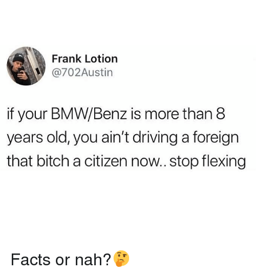 Bitch, Bmw, and Driving: Frank Lotiorn  @702Austin  if your BMW/Benz is more than 8  years old, you ain't driving a foreign  that bitch a citizen now.. stop flexing Facts or nah?🤔