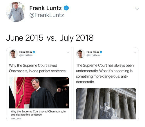 Memes, Supreme, and Supreme Court: Frank Luntz  @FrankLuntz  June 2015 vs. July 2018  Ezra Klein  @ezraklein  Ezra Klein  @ezraklein  Why the Supreme Court saved  Obamacare, in one perfect sentence  The Supreme Court has always been  undemocratic. What it's becoming is  something more dangerous: anti-  democratic.  Why the Supreme Court saved Obamacare, in  one devastating sentence  vox.com