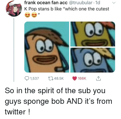 """Frank Ocean, Pop, and Twitter: frank ocean fan acc @truubular 1d  K Pop stans b like """"which one the cutest  1,53748.5K 166K So in the spirit of the sub you guys sponge bob AND it's from twitter !"""