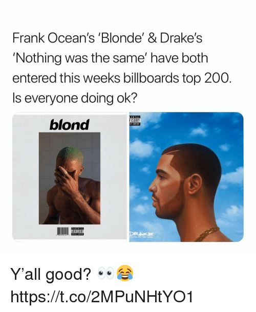 Bailey Jay, Good, and Content: Frank Ocean's 'Blonde' & Drake's  'Nothing was the same' have both  entered this weeks billboards top 200.  Is everyone doing ok?  blond  ISORY  CIT CONTENT  ADVISORY Y'all good? 👀😂 https://t.co/2MPuNHtYO1
