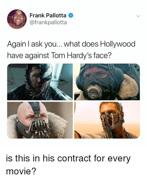 Movie, What Does, and Relatable: Frank Pallotta  @frankpallotta  Again l ask you... what does Hollywood  have against lom Hardy's face? is this in his contract for every movie?