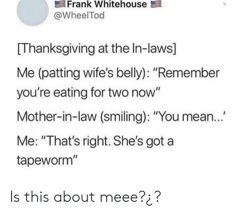 "Thanksgiving, Mean, and Got: Frank Whitehouse  @WheelTod  Thanksgiving at the In-laws]  Me (patting wife's belly): ""Remember  you're eating for two now""  Mother-in-law (smiling): ""You mean..  Me: ""That's right. She's got a  tapeworm"" Is this about meee?¿?"