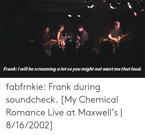 Tumblr, youtube.com, and Blog: Franke:l will be screaming a lot so you might not want me that loud fabfrnkie: Frank during soundcheck. [My Chemical Romance Live at Maxwell's | 8/16/2002]