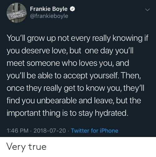 Iphone, Love, and True: Frankie Boyle  RİNG, @frankieboyle  You'll grow up not every really knowing if  you deserve love, but one day you'll  meet someone who loves you, and  you'll be able to accept yourself. Then,  once they really get to know you, they'll  find you unbearable and leave, but the  important thing is to stay hydrated  1:46 PM 2018-07-20 Twitter for iPhone Very true