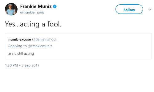 Acting, Frankie Muniz, and Yes: Frankie Muniz  @frankiemuniz  Follow  Yes...acting a fool  numb excuse @danielnahodil  Replying to @frankiemuniz  are u still acting  1:30 PM-5 Sep 2017