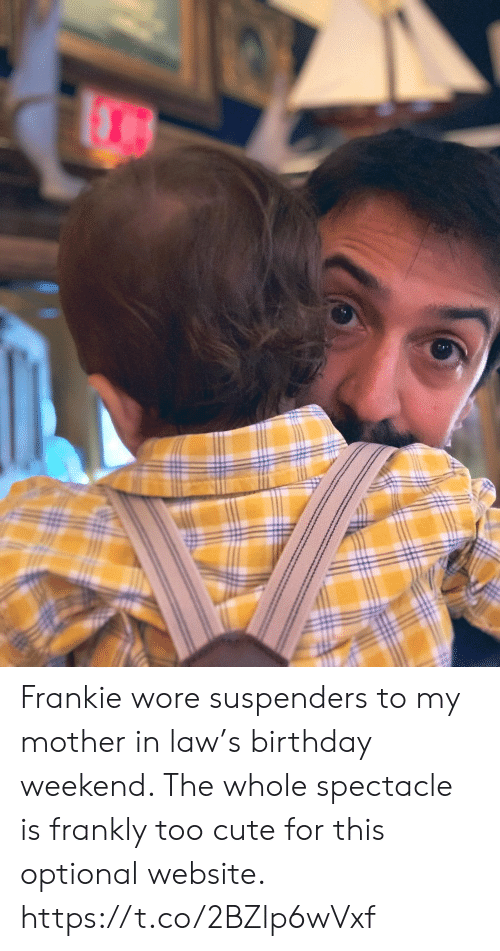 too cute: Frankie wore suspenders to my mother in law's birthday weekend. The whole spectacle is frankly too cute for this optional website. https://t.co/2BZlp6wVxf