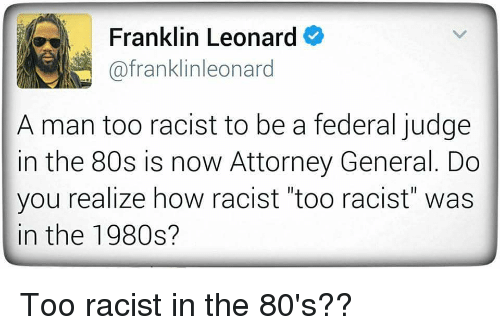 """federalism: Franklin Leonard  afranklinleonard  A man too racist to be a federal judge  in the 80s is now Attorney General. Do  you realize how racist """"too racist"""" was  in the 1980s? Too racist in the 80's??"""