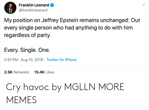 Dank, Iphone, and Memes: Franklin Leonard  @franklinleonard  My position on Jeffrey Epstein remains unchanged: Out  every single person who had anything to do with him  regardless of party.  Every. Single. One.  2:51 PM Aug 10, 2019 Twitter for iPhone  2.5K Retweets  15.4K Likes Cry havoc by MGLLN MORE MEMES