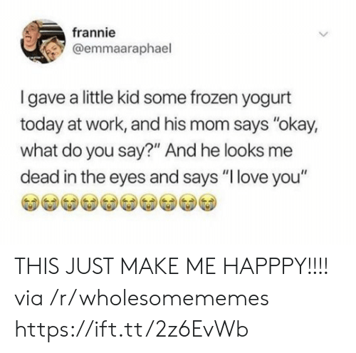 """yogurt: frannie  @emmaaraphael  Igave a little kid some frozen yogurt  today at work, and his mom says """"okay,  what do you say?"""" And he looks me  dead in the eyes and says """"I love you"""" THIS JUST MAKE ME HAPPPY!!!! via /r/wholesomememes https://ift.tt/2z6EvWb"""