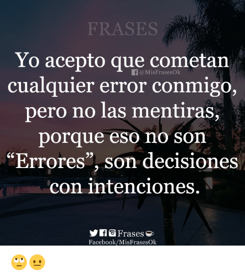 "Facebook, Yo, and Eso: FRASES  Yo acepto que cometan  cualquier error conmigo,  pero no las mentiras,  porque eso no son  ""Errores"", son decisiones  con intenciones.  f@MisFrasesOk  93  yf Frases  Facebook/MisFrasesOk 🙄😐"