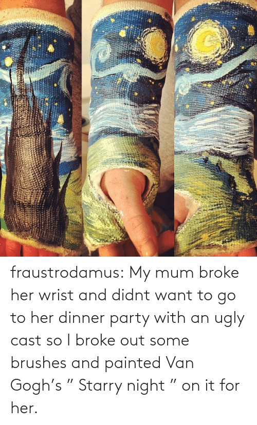 """Broke Out: fraustrodamus:  My mum broke her wrist and didnt want to go to her dinner party with an ugly cast so I broke out some brushes and painted Van Gogh's """" Starry night """" on it for her."""