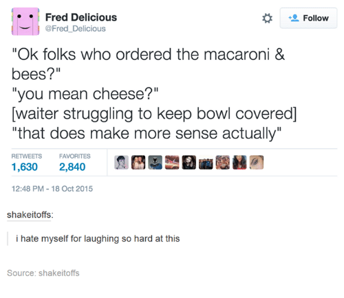 "Doe, Funny, and Struggle: Fred Delicious  Follow  @Fred Delicious  ""Ok folks who ordered the macaroni &  bees?""  ""you mean cheese?""  Dwaiter struggling to keep bowl covered]  ""that does make more sense actually""  RETWEETS  FAVORITES  1,630 2,840  12:48 PM 18 Oct 2015  shakeitoffs:  i hate myself for laughing so hard at  this  Source: shakeitoffs"