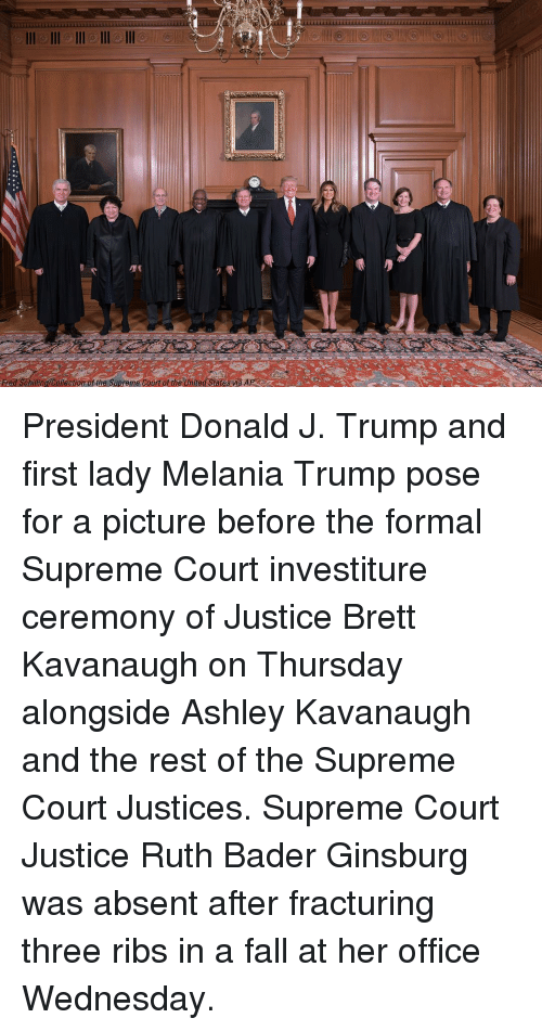 Fall, Melania Trump, and Memes: Fred Schiling/Colection of the Supreme Court of the United States wa AP President Donald J. Trump and first lady Melania Trump pose for a picture before the formal Supreme Court investiture ceremony of Justice Brett Kavanaugh on Thursday alongside Ashley Kavanaugh and the rest of the Supreme Court Justices. Supreme Court Justice Ruth Bader Ginsburg was absent after fracturing three ribs in a fall at her office Wednesday.