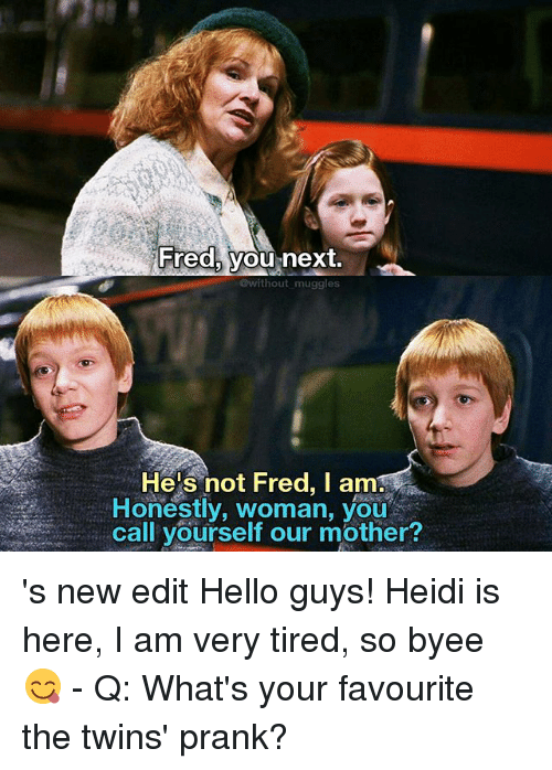 new edition: Fred, you next  @without muggles  He's not Fred, I am  Honestly, woman, you  call yourself our mother? 's new edit Hello guys! Heidi is here, I am very tired, so byee🖑😋 - Q: What's your favourite the twins' prank?