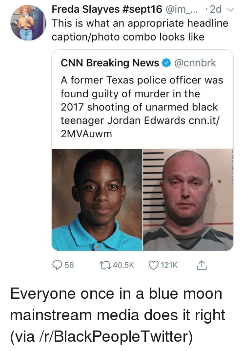 Mainstream Media: Freda Slayves #sept16 @im-... . 2d  This is what an appropriate headline  caption/photo combo looks like  CNN Breaking News@cnnbrk  A former Texas police officer was  found guilty of murder in the  2017 shooting of unarmed black  teenager Jordan Edwards cnn.it/  2MVAuwm  958 ti40.5 121K Everyone once in a blue moon mainstream media does it right (via /r/BlackPeopleTwitter)