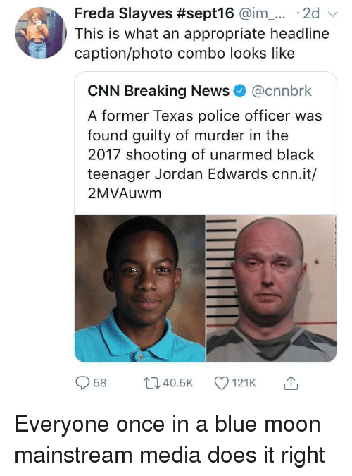 Mainstream Media: Freda Slayves #sept16 @im-... . 2d  This is what an appropriate headline  caption/photo combo looks like  CNN Breaking News@cnnbrk  A former Texas police officer was  found guilty of murder in the  2017 shooting of unarmed black  teenager Jordan Edwards cnn.it/  2MVAuwm  958 ti40.5 121K Everyone once in a blue moon mainstream media does it right