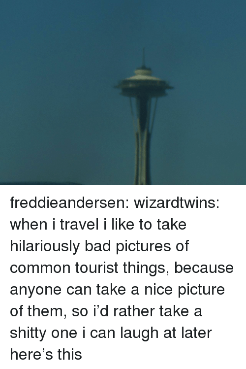Tourist: freddieandersen: wizardtwins:  when i travel i like to take hilariously bad pictures of common tourist things, because anyone can take a nice picture of them, so i'd rather take a shitty one i can laugh at later here's this
