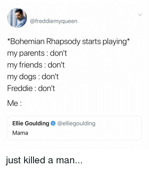 "Rhapsody: @freddiemyqueen  ""Bohemian Rhapsody starts playing*  my parents : don't  my friends: don't  my dogs: don't  Freddie: don't  Me:  Ellie Goulding @elliegoulding  Mama just killed a man..."