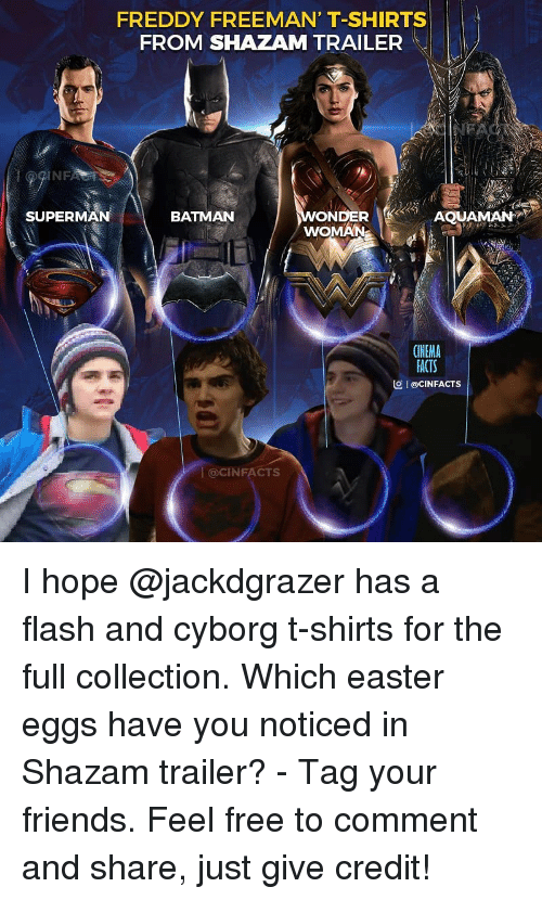 Batman, Easter, and Facts: FREDDY FREEMAN' T-SHIRTS  FROM SHAZAM TRAILER  NE  SUPERMAN  BATMAN  WOMAN  CINEMA  FACTS  叵1 @clNFACTS  @CINFACTS I hope @jackdgrazer has a flash and cyborg t-shirts for the full collection. Which easter eggs have you noticed in Shazam trailer? - Tag your friends. Feel free to comment and share, just give credit!