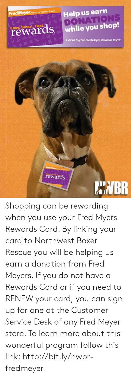Memes, Shopping, and Boxer: FredMeyerroday  Help us earn  DONATIONS  while you shop!  Easy. Smart. Fast  rewards  Link us toyour Fred Meyer Rewards Card  rewards  NBR Shopping can be rewarding when you use your Fred Myers Rewards Card. By linking your card to Northwest Boxer Rescue you will be helping us earn a donation from Fred Meyers. If you do not have a Rewards Card or if you need to RENEW your card, you can sign up for one at the Customer Service Desk of any Fred Meyer store. To learn more about this wonderful program follow this link; http://bit.ly/nwbr-fredmeyer