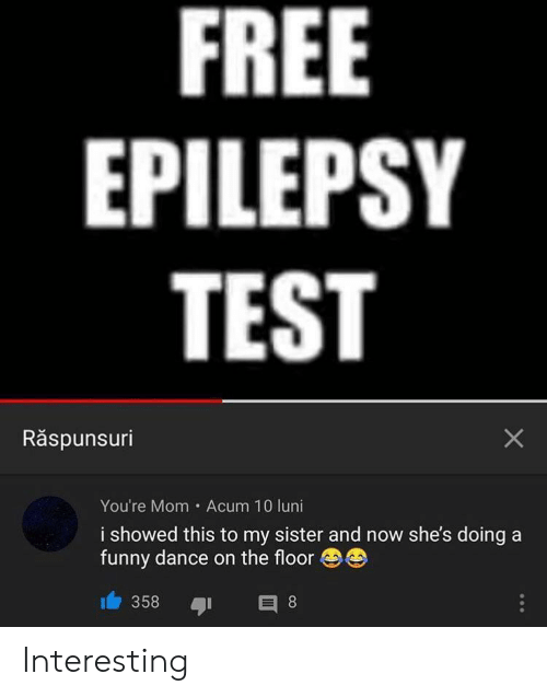epilepsy: FREE  EPILEPSY  TEST  Răspunsuri  You're Mom Acum 10 luni  i showed this to my sister and now she's doing a  funny dance on the floor  358  E 8  X Interesting