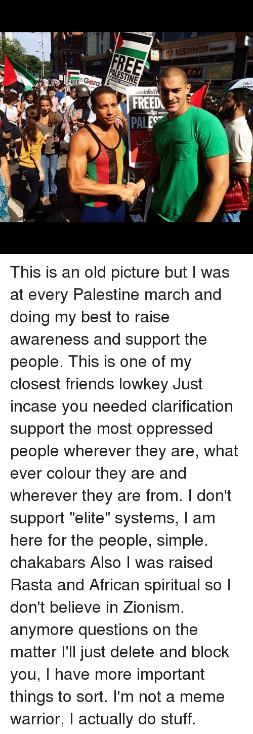 """old picture: FREE Gezg  ialistV  FREEDU  PAL This is an old picture but I was at every Palestine march and doing my best to raise awareness and support the people. This is one of my closest friends lowkey Just incase you needed clarification support the most oppressed people wherever they are, what ever colour they are and wherever they are from. I don't support """"elite"""" systems, I am here for the people, simple. chakabars Also I was raised Rasta and African spiritual so I don't believe in Zionism. anymore questions on the matter I'll just delete and block you, I have more important things to sort. I'm not a meme warrior, I actually do stuff."""