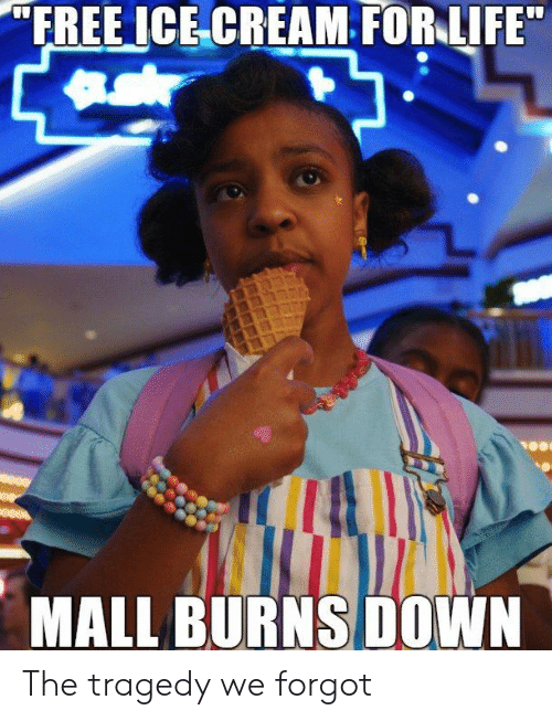"""Dank, Life, and Free: """"FREE ICE CREAM FOR LIFE  MALL BURNS DOWN The tragedy we forgot"""