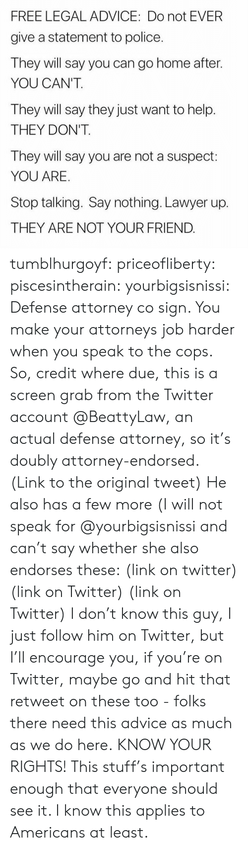 attorneys: FREE LEGAL ADVICE: Do not EVER  give a statement to police  They will say you can go home after.  YOU CAN'T  They will say they just want to help.  THEY DON'T.  They will say you are not a suspect:  YOU ARE  Stop talking. Say nothing. Lawyer up.  THEY ARE NOT YOUR FRIEND tumblhurgoyf: priceofliberty:  piscesintherain:  yourbigsisnissi:  Defense attorney co sign.  You make your attorneys job harder when you speak to the cops.   So, credit where due, this is a screen grab from the Twitter account @BeattyLaw, an actual defense attorney, so it's doubly attorney-endorsed. (Link to the original tweet) He also has a few more (I will not speak for @yourbigsisnissi and can't say whether she also endorses these: (link on twitter) (link on Twitter) (link on Twitter) I don't know this guy, I just follow him on Twitter, but I'll encourage you, if you're on Twitter, maybe go and hit that retweet on these too - folks there need this advice as much as we do here.  KNOW YOUR RIGHTS!  This stuff's important enough that everyone should see it. I know this applies to Americans at least.