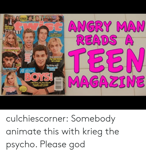 """Psycho: FREE  otANGRY MAN  READS A  with Zl""""  Nask  Td ll in leve  amat and aset  TEEN  MAGAZINE  uke's  stist  pleb  Gish  The real reason  he's single  The irting move  Shawn can  resist!  All about  BOYS!  ur  eiiha  FAI culchiescorner:  Somebody animate this with krieg the psycho. Please god"""