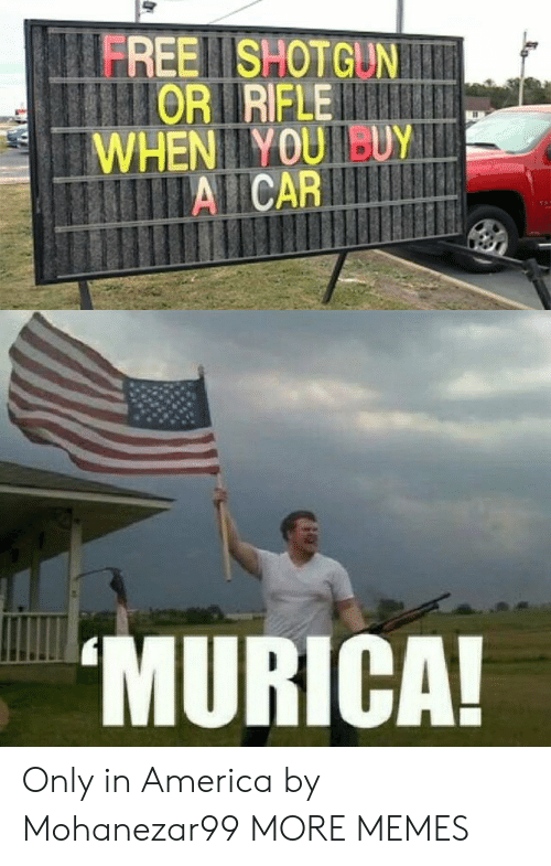 murica: FREE SHOTGUNI  lIORIRIFLE  WHENIIYOUUY  AICAR  MURICA! Only in America by Mohanezar99 MORE MEMES