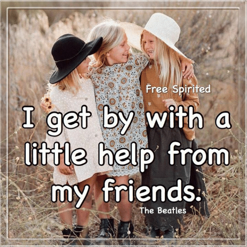 spirited: Free Spirited  I get by with a  little help from  my friends.  The Beatles