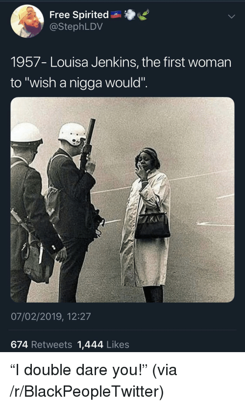"""double dare: Free Spirited n  @StephLDV  1957- Louisa Jenkins, the first womarn  to """"wish a nigga would"""".  07/02/2019, 12:27  674 Retweets 1,444 Likes """"I double dare you!"""" (via /r/BlackPeopleTwitter)"""