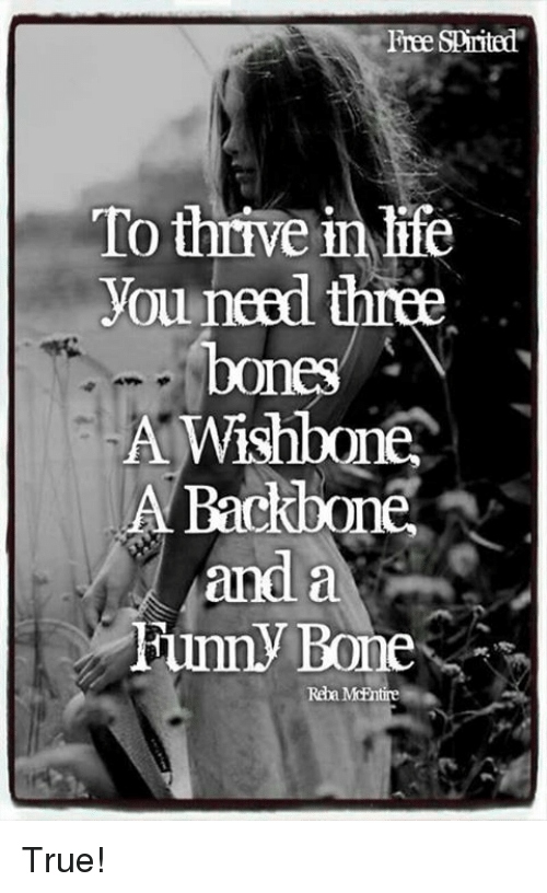 Bones, Memes, and Spirit: Free Spirited  To thrive inlie  you need  three  A Wishbone  A Backbone  and a  Fumy Bone  Reba MoEntire True!