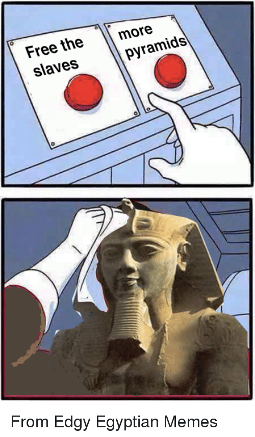 Memes, Free, and Classical Art: Free the m  slaves  more  pyramids From Edgy Egyptian Memes