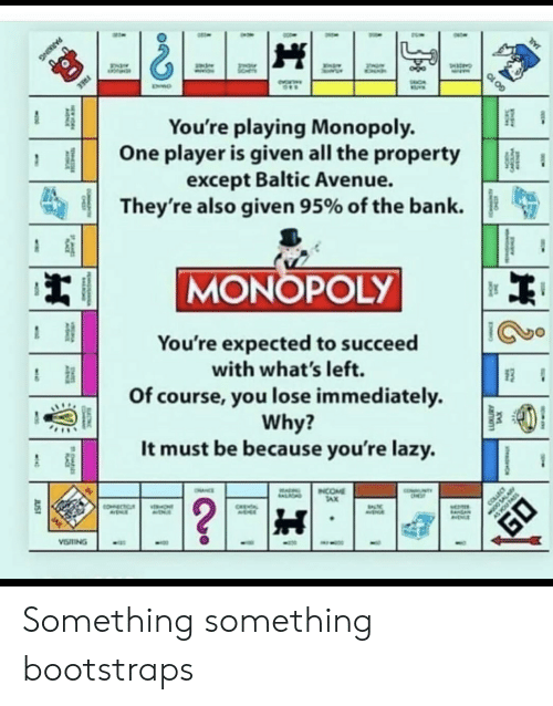 tax: FREE  You're playing Monopoly.  One player is given all the property  except Baltic Avenue.  They're also given 95% of the bank  MONOPOLY  You're expected to succeed  with what's left.  Of course, you lose immediately  Why?  It must be because you're lazy.  NTY  INCOME  TAX  OHNCE  ALIOND  ?  COLLEC  COECTC  ONT  CHEA  EA  VISTING  JUST  TS  CARC  PARKING  GO 10 Something something bootstraps