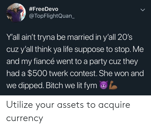 Cuz Yall:  #FreeDevo  @TopFlightQuan_  Y'all ain't tryna be married in y'all 20's  cuz y'all think ya life suppose to stop. Me  and my fiancé went to a party cuz they  had a $500 twerk contest. She won and  we dipped. Bitch we lit fym Utilize your assets to acquire currency