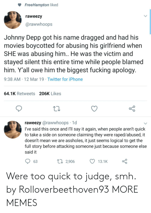 Dank, Fucking, and Iphone: FreeHampton liked  raweezy  @rawwhoops  Johnny Depp got his name dragged and had his  movies boycotted for abusing his girlfriend when  SHE was abusing him.. He was the victim and  stayed silent this entire time while people blamed  him. Y'all owe him the biggest fucking apology  9:38 AM 12 Mar 19 Twitter for iPhone  64.1K Retweets 206K Likes  raweezy @rawwhoops 1d  I've said this once and I'll say it again, when people aren't quick  to take a side on someone claiming they were raped/abused, it  doesn't mean we are assholes, it just seems logical to get the  full story before attacking someone just because someone else  said it  63  2,906 Were too quick to judge, smh. by Rolloverbeethoven93 MORE MEMES