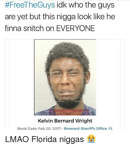 Lmao, Memes, and Snitch:  #FreeTheGuys idk who the guys  are yet but this nigga look like he  finna snitch on EVERYONE  Kelvin Bernard Wright  Book Date: Feb 20, 2017 Broward Sheriffs Office, FL LMAO Florida niggas 😭