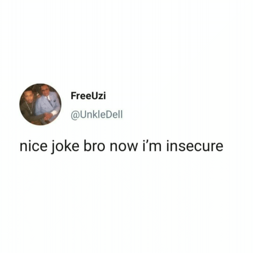 Nice, Now, and Insecure: FreeUzi  @UnkleDell  nice joke bro now i'm insecure