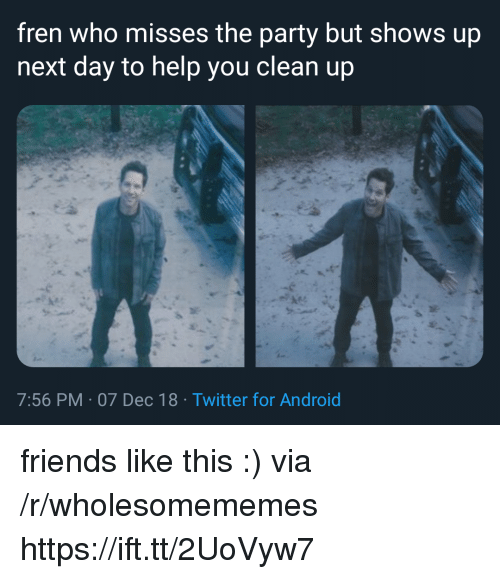 Android, Friends, and Party: fren who misses the party but shows up  next day to help you clean up  7:56 PM 07 Dec 18 Twitter for Android friends like this :) via /r/wholesomememes https://ift.tt/2UoVyw7