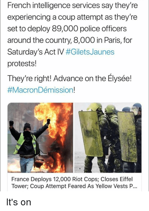Police, Riot, and Eiffel Tower: French intelligence services say they're  experiencing a coup attempt as they're  set to deploy 89,000 police officers  around the country, 8,000 in Paris, for  Saturday's Act IV #GiletsJaunes  protests!  They're right! Advance on the Elysée!  #MacronDémission!  France Deploys 12,000 Riot Cops, Closes Eiffel  Tower; Coup Attempt Feared As Yellow Vests P.