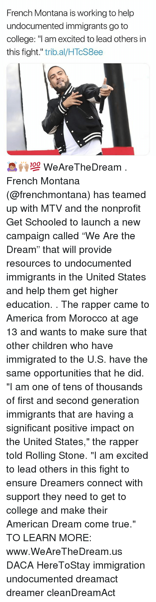 "Morocco: French Montana is working to help  undocumented immigrants go to  college: ""l am excited to lead others in  this fight."" trib.al/HTcS8ee 🙇🏽‍♀️🙌🏽💯 WeAreTheDream . French Montana (@frenchmontana) has teamed up with MTV and the nonprofit Get Schooled to launch a new campaign called ""We Are the Dream"" that will provide resources to undocumented immigrants in the United States and help them get higher education. . The rapper came to America from Morocco at age 13 and wants to make sure that other children who have immigrated to the U.S. have the same opportunities that he did. ""I am one of tens of thousands of first and second generation immigrants that are having a significant positive impact on the United States,"" the rapper told Rolling Stone. ""I am excited to lead others in this fight to ensure Dreamers connect with support they need to get to college and make their American Dream come true."" TO LEARN MORE: www.WeAreTheDream.us DACA HereToStay immigration undocumented dreamact dreamer cleanDreamAct"